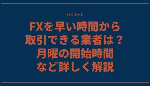 FXを早い時間から取引できる業者は?月曜の開始時間など詳しく解説