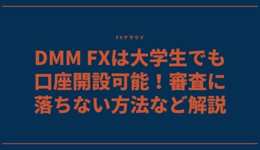DMM FXは大学生でも口座開設可能!審査に落ちない方法など解説
