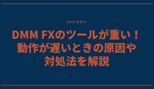DMM FXのツールが重い!動作が遅いときの原因や対処法を解説