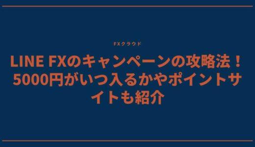 LINE FXのキャンペーンの攻略法!5000円がいつ入るかやポイントサイトも紹介